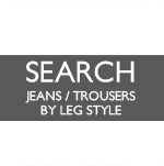 ◃ SEARCH JEANS/TROUSERS BY LEG STYLE