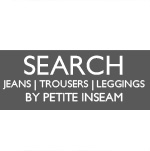 ★ SEARCH JEANS/TROUSERS/LEGGINGS BY PETITE INSEAM  (24 - 32 in)