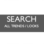 ✚ SEARCH ALL TRENDS / LOOKS